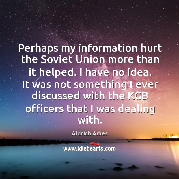 Perhaps my information hurt the soviet union more than it helped. I have no idea. Image