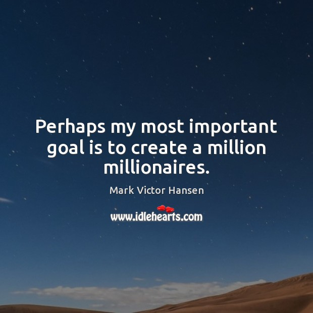 Image, Perhaps my most important goal is to create a million millionaires.