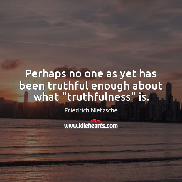 """Perhaps no one as yet has been truthful enough about what """"truthfulness"""" is. Image"""
