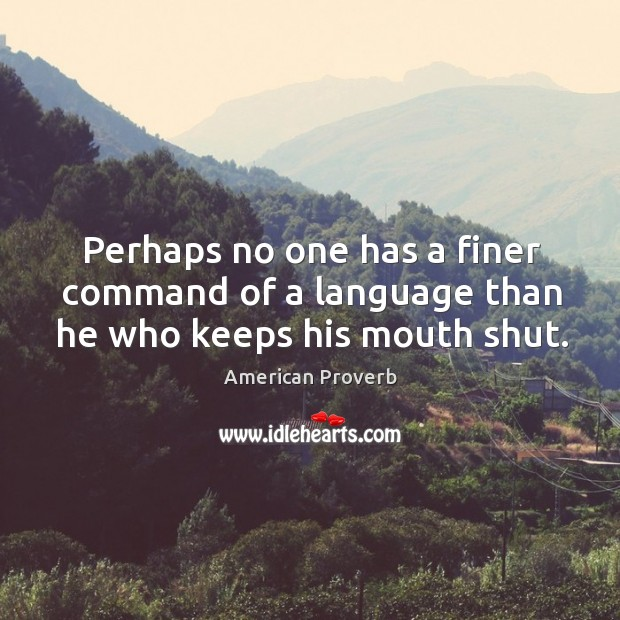 Perhaps no one has a finer command of a language than he who keeps his mouth shut. American Proverbs Image