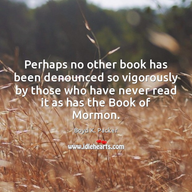 Perhaps no other book has been denounced so vigorously by those who Boyd K. Packer Picture Quote