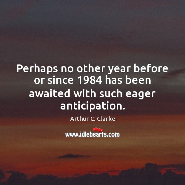 Perhaps no other year before or since 1984 has been awaited with such eager anticipation. Arthur C. Clarke Picture Quote