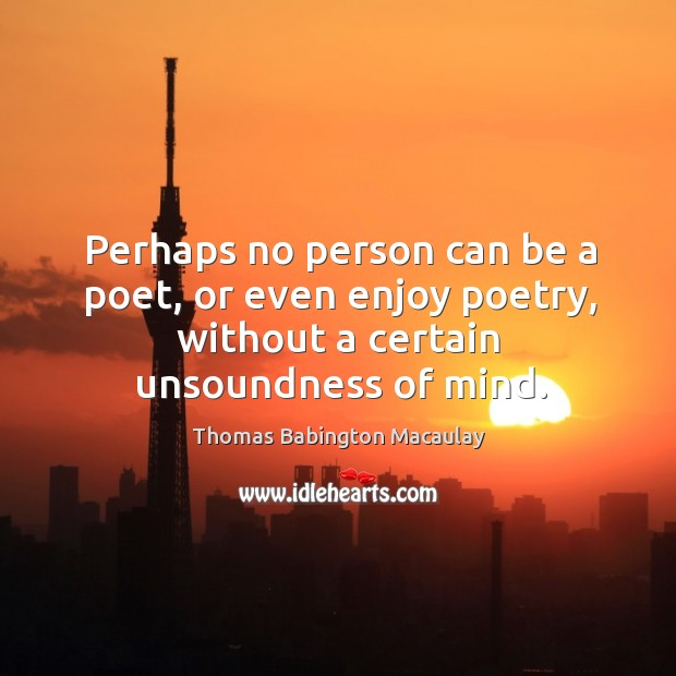 Perhaps no person can be a poet, or even enjoy poetry, without a certain unsoundness of mind. Thomas Babington Macaulay Picture Quote