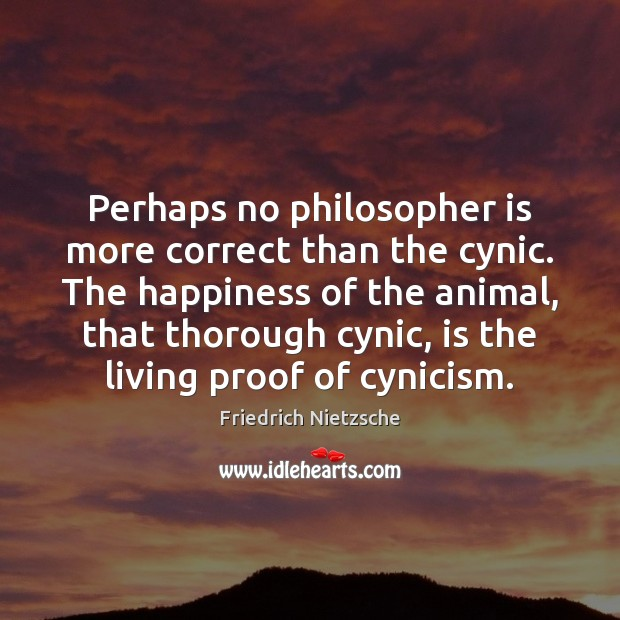 Perhaps no philosopher is more correct than the cynic. The happiness of Image