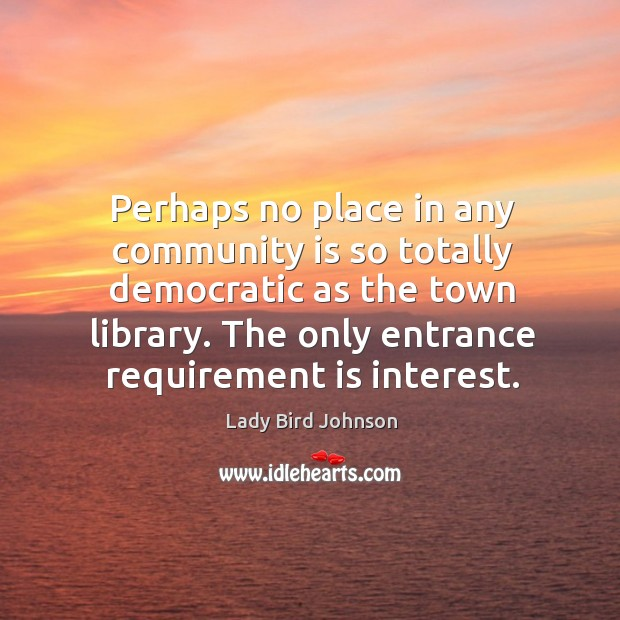 Image, Perhaps no place in any community is so totally democratic as the town library.
