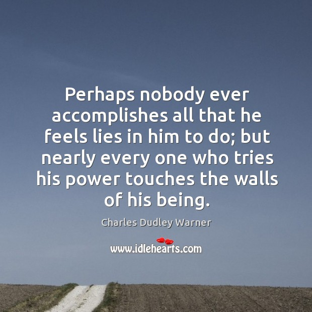 Perhaps nobody ever accomplishes all that he feels lies in him to do; Charles Dudley Warner Picture Quote