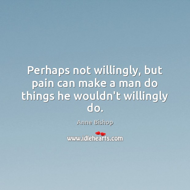Perhaps not willingly, but pain can make a man do things he wouldn't willingly do. Image