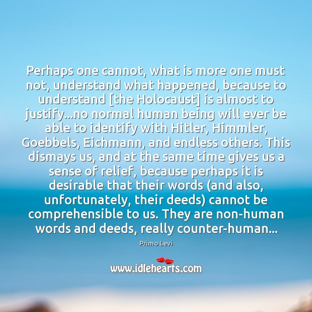 Perhaps one cannot, what is more one must not, understand what happened, Primo Levi Picture Quote