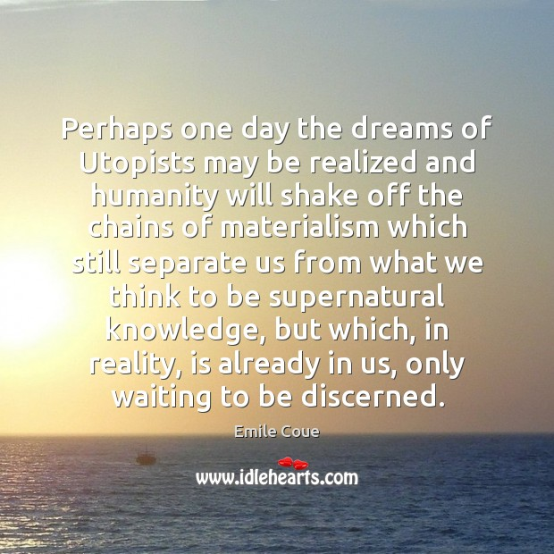 Perhaps one day the dreams of Utopists may be realized and humanity Image
