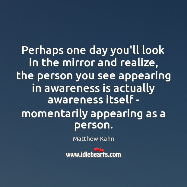 Perhaps one day you'll look in the mirror and realize, the person Image