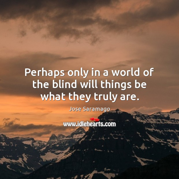 Image, Perhaps only in a world of the blind will things be what they truly are.