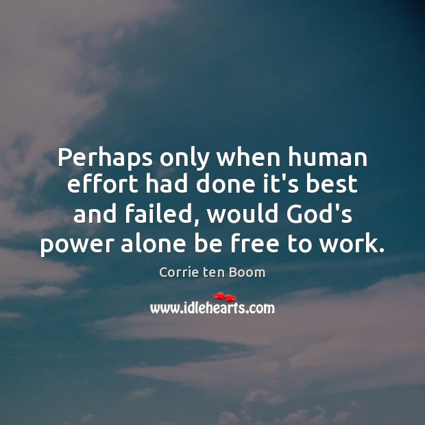 Perhaps only when human effort had done it's best and failed, would Corrie ten Boom Picture Quote