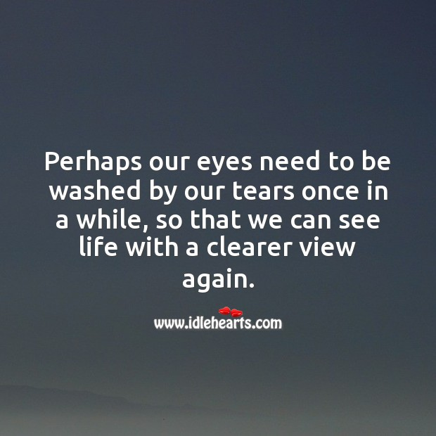 Perhaps our eyes need to be washed by our tears once in a while Life and Love Quotes Image