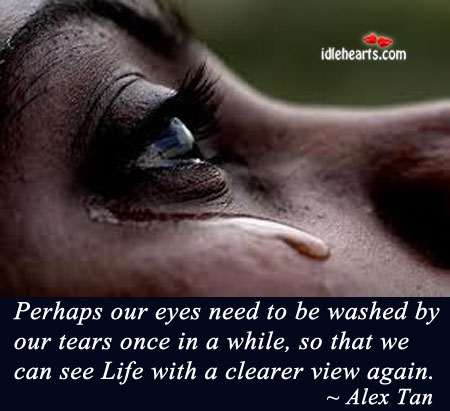 Perhaps Our Eyes Need To Be Washed By Our Tears…..