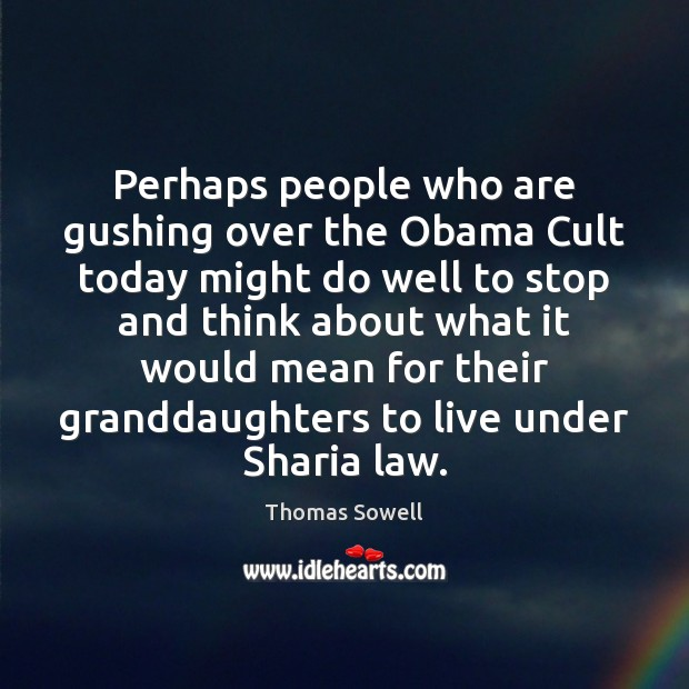 Perhaps people who are gushing over the Obama Cult today might do Thomas Sowell Picture Quote