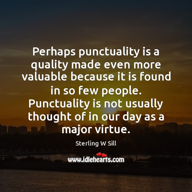 Perhaps punctuality is a quality made even more valuable because it is Sterling W Sill Picture Quote