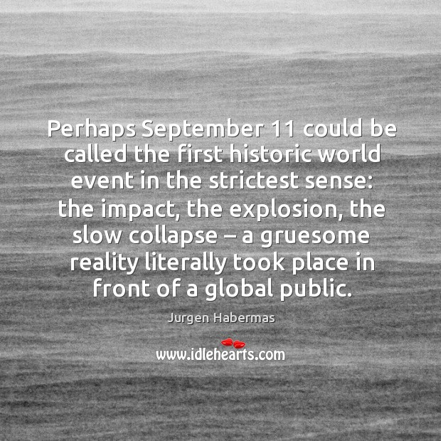 Perhaps september 11 could be called the first historic world event in the strictest sense: Jurgen Habermas Picture Quote