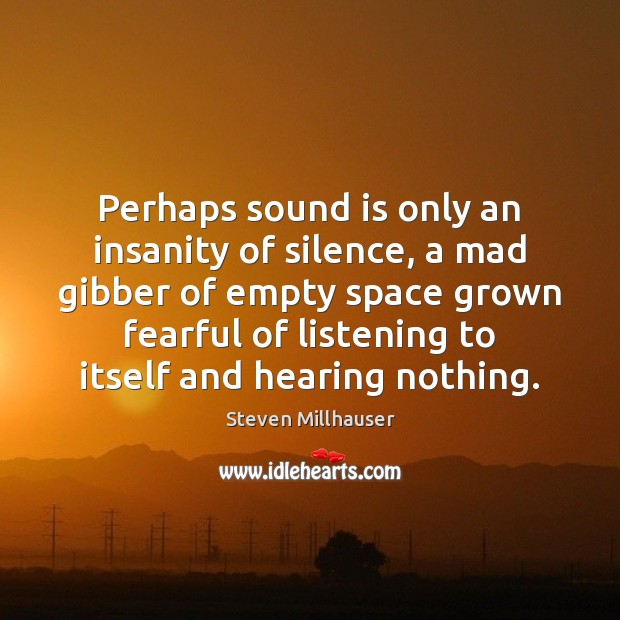 Perhaps sound is only an insanity of silence, a mad gibber of Image