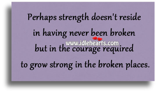 The Courage Required To Grow Strong In The Broken Places
