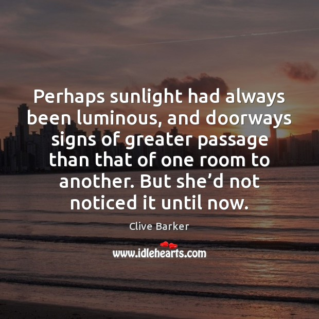 Perhaps sunlight had always been luminous, and doorways signs of greater passage Clive Barker Picture Quote