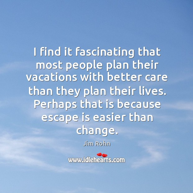 Perhaps that is because escape is easier than change. Image