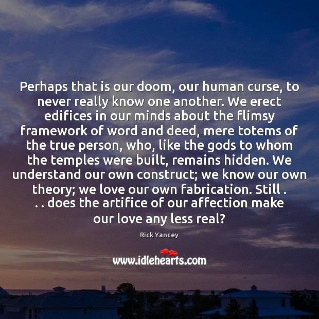 Perhaps that is our doom, our human curse, to never really know Rick Yancey Picture Quote