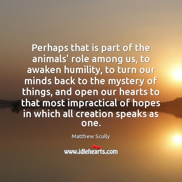 Perhaps that is part of the animals' role among us, to awaken Humility Quotes Image