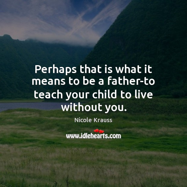 Perhaps that is what it means to be a father-to teach your child to live without you. Nicole Krauss Picture Quote