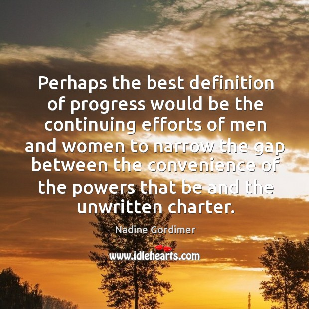 Perhaps the best definition of progress would be the continuing efforts of men and women to narrow the Nadine Gordimer Picture Quote