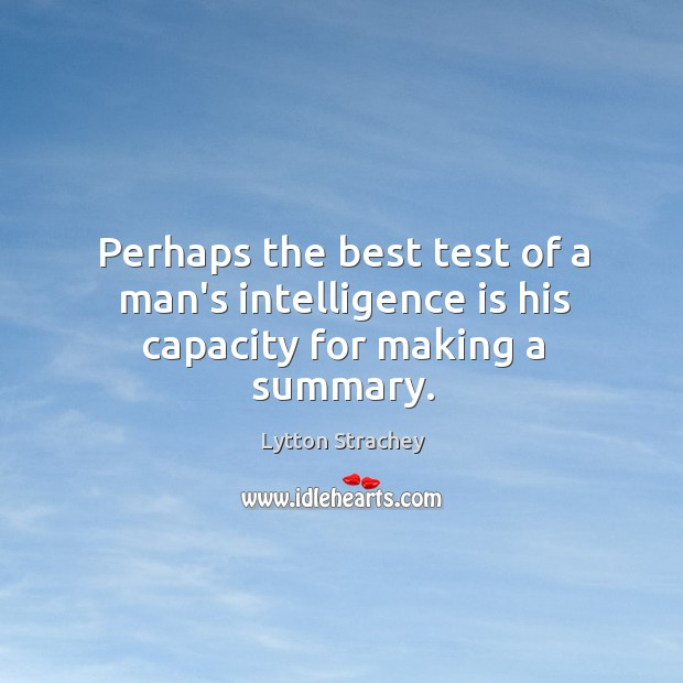 Perhaps the best test of a man's intelligence is his capacity for making a summary. Lytton Strachey Picture Quote