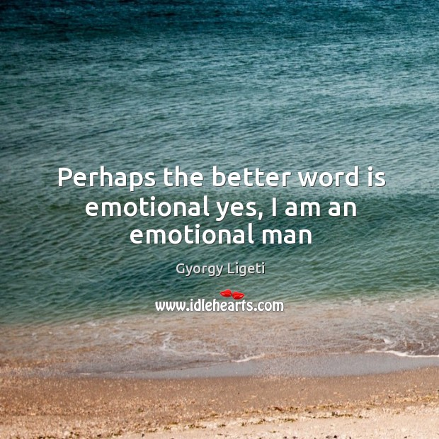 Perhaps the better word is emotional yes, I am an emotional man Image