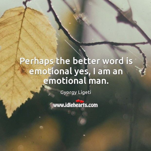 Perhaps the better word is emotional yes, I am an emotional man. Image