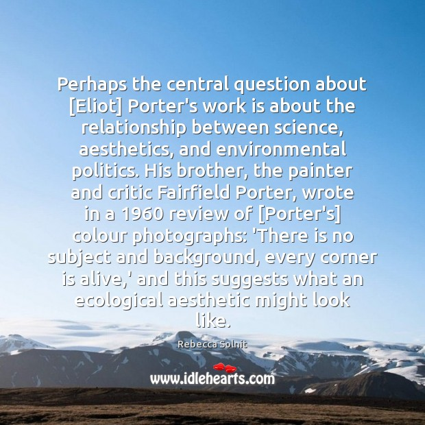 Perhaps the central question about [Eliot] Porter's work is about the relationship Rebecca Solnit Picture Quote