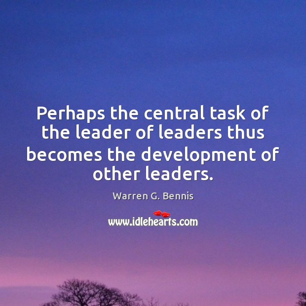 Perhaps the central task of the leader of leaders thus becomes the Warren G. Bennis Picture Quote