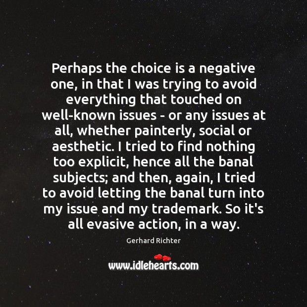Gerhard Richter Picture Quote image saying: Perhaps the choice is a negative one, in that I was trying