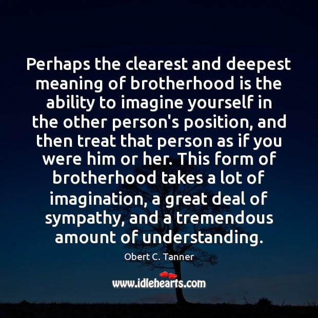 Perhaps the clearest and deepest meaning of brotherhood is the ability to Obert C. Tanner Picture Quote