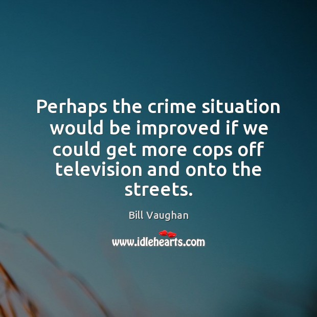 Perhaps the crime situation would be improved if we could get more Bill Vaughan Picture Quote