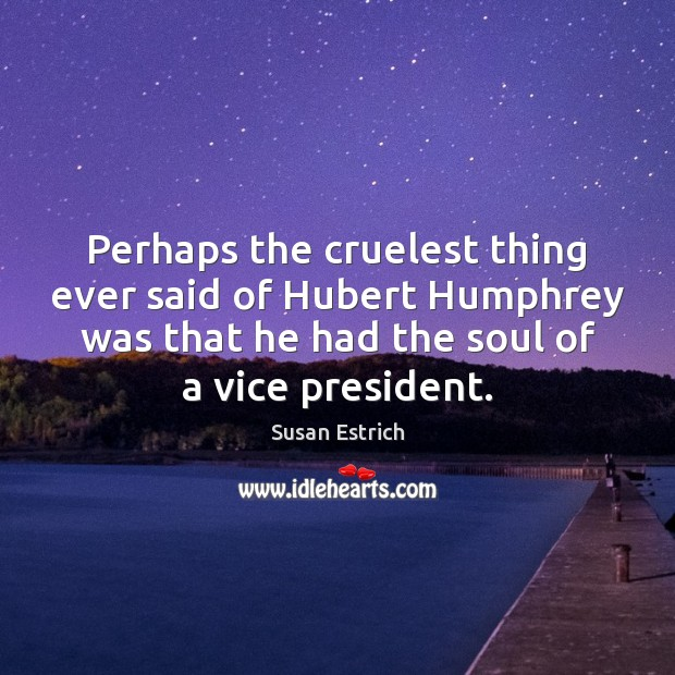 Perhaps the cruelest thing ever said of Hubert Humphrey was that he Susan Estrich Picture Quote