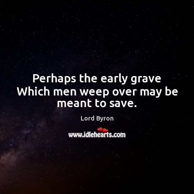 Image about Perhaps the early grave Which men weep over may be meant to save.