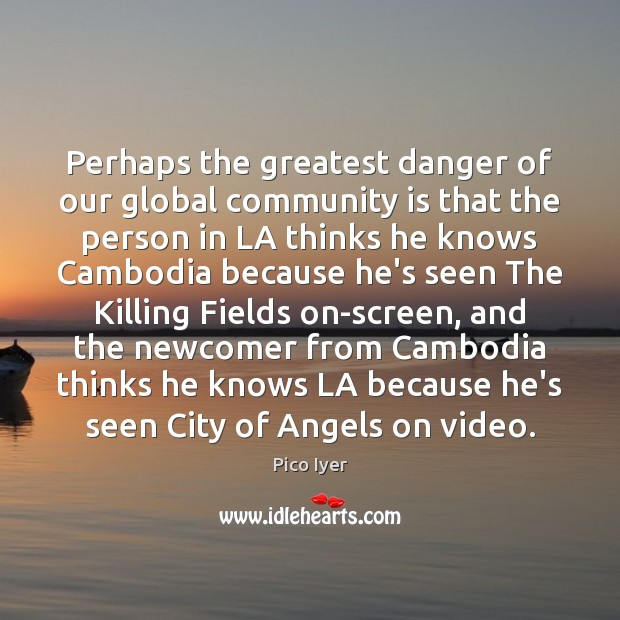 Perhaps the greatest danger of our global community is that the person Pico Iyer Picture Quote