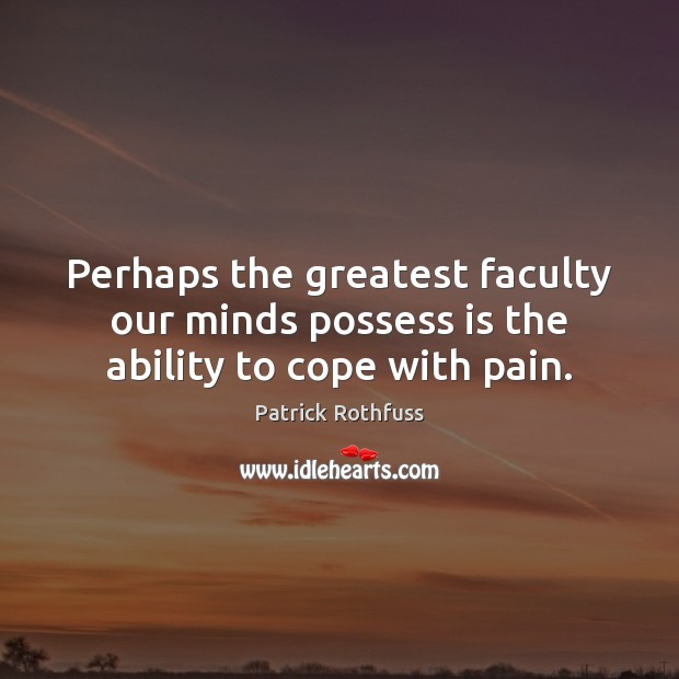 Perhaps the greatest faculty our minds possess is the ability to cope with pain. Patrick Rothfuss Picture Quote