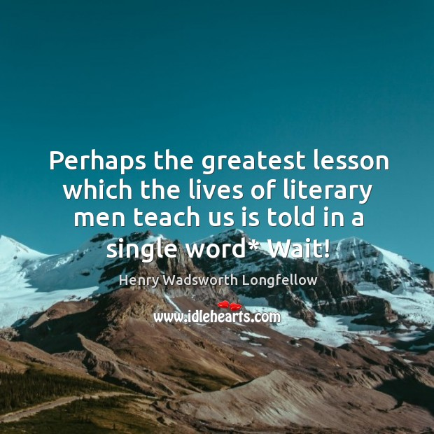 Image, Perhaps the greatest lesson which the lives of literary men teach us