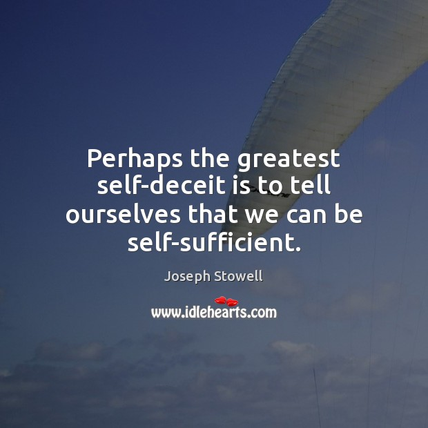 Perhaps the greatest self-deceit is to tell ourselves that we can be self-sufficient. Image