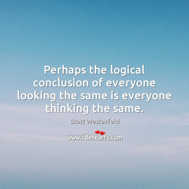 Perhaps the logical conclusion of everyone looking the same is everyone thinking the same. Image