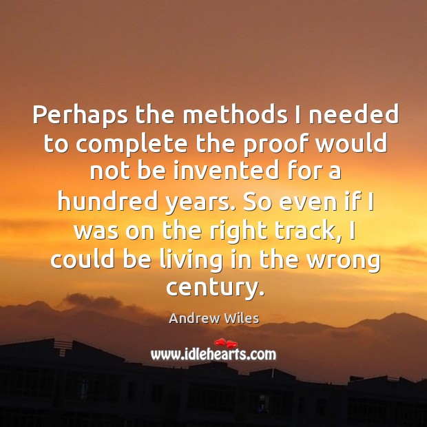 Perhaps the methods I needed to complete the proof would not be invented for Andrew Wiles Picture Quote