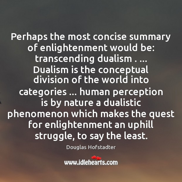 Perhaps the most concise summary of enlightenment would be: transcending dualism . … Dualism Image