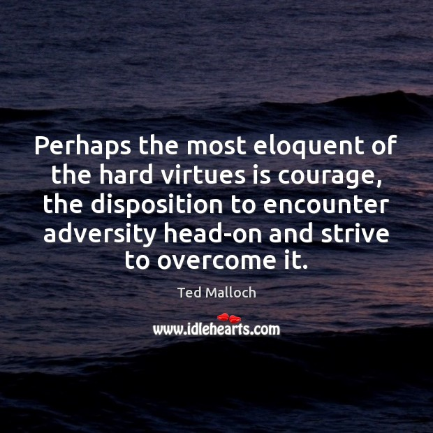 Perhaps the most eloquent of the hard virtues is courage, the disposition Ted Malloch Picture Quote