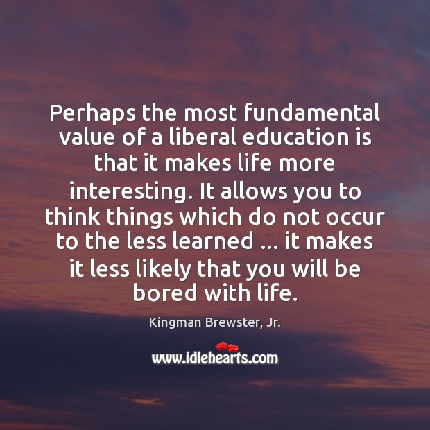 Perhaps the most fundamental value of a liberal education is that it Education Quotes Image