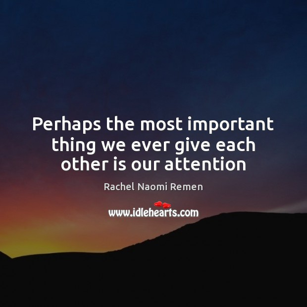 Perhaps the most important thing we ever give each other is our attention Image