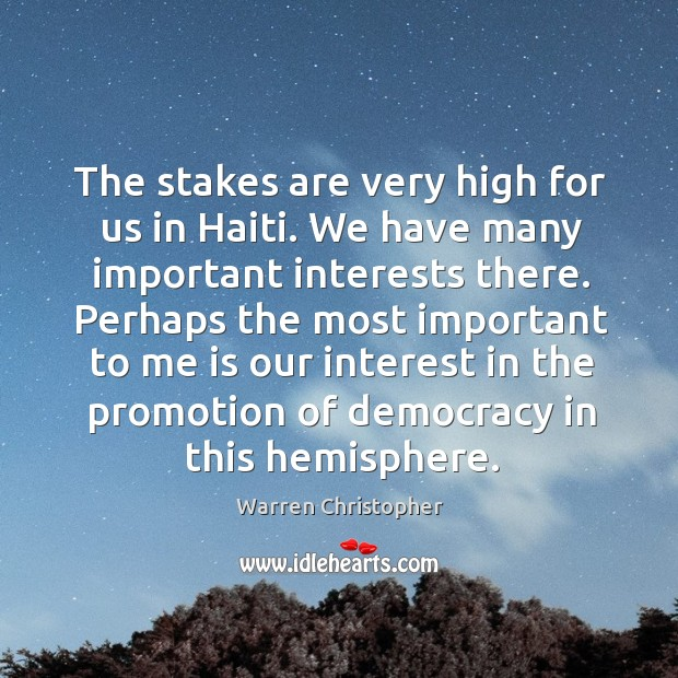 Perhaps the most important to me is our interest in the promotion of democracy in this hemisphere. Warren Christopher Picture Quote